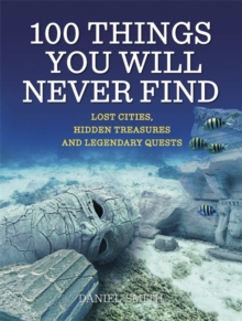 100 Things You Will Never Find : Lost Cities, Hidden Treasures and Legendary Quests, Paperback Book