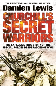 Churchill's Secret Warriors : The Explosive True Story of the Special Forces Desperadoes of WWII, Paperback Book