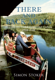 There and Back Again : Restoring the Cromford Canal 1968-1988, Paperback / softback Book