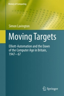 Moving Targets : Elliott-Automation and the Dawn of the Computer Age in Britain, 1947 - 67, Hardback Book