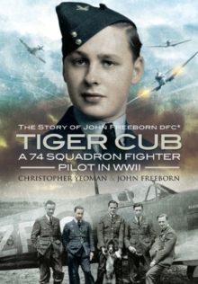 Tiger Cub: A 74 Squadron Fighter Pilot in WW II : The Story of John Freeborn DFC, Hardback Book
