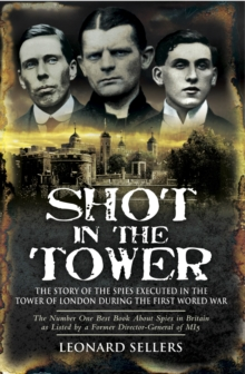 Shot in the Tower : The Story of the Spies Executed in the Tower of London During the First World War, Paperback Book
