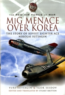 MiG Menace Over Korea : Nicolai Sutiagin, Top Ace Soviet of the Korean War, Hardback Book