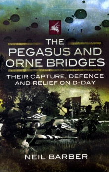 The Pegasus and Orne Bridges : Their Capture, Defence and Relief on D-Day, Hardback Book