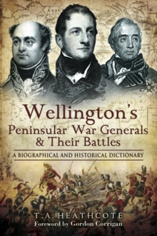 Wellington's Peninsular War Generals and Their Battles : A Biographical and Historical Dictionary, Hardback Book