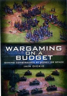 Wargaming on a Budget : Gaming Constrained by Money or Space, Paperback / softback Book