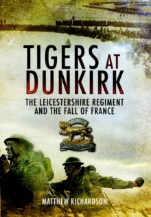 Tigers at Dunkirk: the Leicestershire Regiment and the Fall of France, Hardback Book