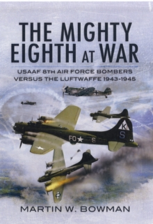 The Mighty Eighth at War : USAAF 8th Air Force Bombers Versus the Luftwaffe 1943-1943, Hardback Book