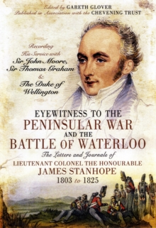 Eyewitness to the Peninsular War and the Battle of Waterloo : The Letters and Journals of Lieutenant Colonel James Stanhope 1803 to 1825 Recording His Service with Sir John Moore, Sir Thomas Graham an, Hardback Book