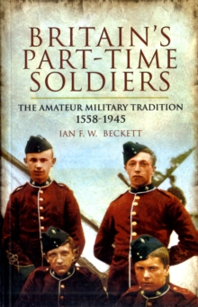 Britain's Part-Time Soldiers : The Amateur Military Tradition 1558-1945, Paperback Book