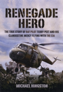 Renegade Hero : The True Story of RAF Pilot Terry Peet and His Clandestine Mercy Flying with the CIA, Hardback Book