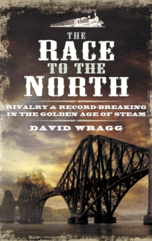 The Race to the North : Rivalry and Record-Breaking in the Golden Age of Steam, Hardback Book