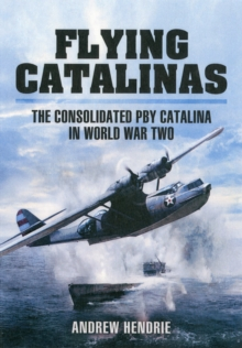 Flying Catalinas : The Consoldiated PBY Catalina in WWII, Hardback Book