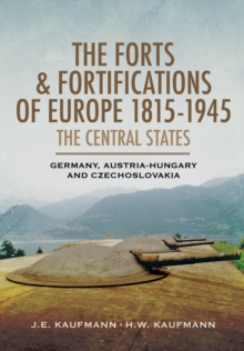 The Forts and Fortifications of Europe 1815-1945 - The Central States : Germany, Austria-Hungary and Czechoslovakia, Hardback Book