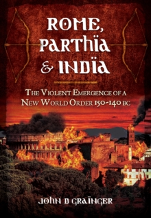 Rome, Parthia and India : The Violent Emergence of a New World Order 150-140 BC, Hardback Book
