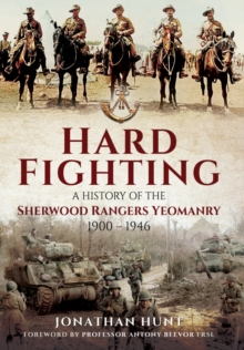 Hard Fighting : A History of the Sherwood Rangers Yeomanry 1900 - 1946, Hardback Book
