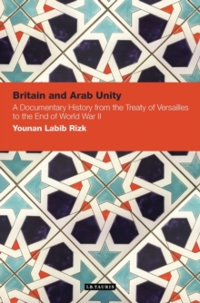 Britain and Arab Unity : A Documentary History from the Treaty of Versailles to the End of World War 2, Hardback Book