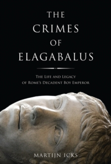 The Crimes of Elagabalus : The Life and Legacy of Rome's Decadent Boy Emperor, Hardback Book