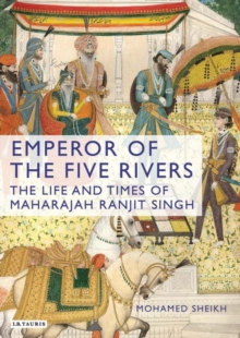 Emperor of the Five Rivers : The Life and Times of Maharajah Ranjit Singh, Hardback Book