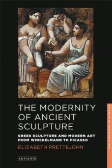 The Modernity of Ancient Sculpture : Greek Sculpture and Modern Art from Winckelmann to Picasso, Paperback Book