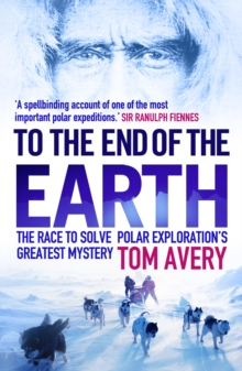 To the End of the Earth : The Race to Solve Polar Exploration's Greatest Mystery, Paperback / softback Book