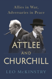 Attlee and Churchill : Allies in War, Adversaries in Peace, Hardback Book