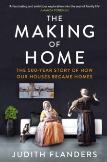 The Making of Home : The 500-Year Story of How Our Houses Became Homes, Paperback Book