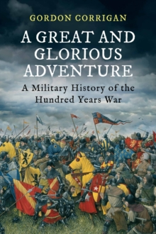 A Great and Glorious Adventure : A Military History of the Hundred Years War, Paperback / softback Book