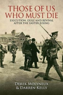 Those of Us Who Must Die : Execution, Exile and Revival after the Easter Rising, Paperback / softback Book