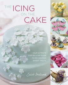 The Icing on the Cake : Your Ultimate Step-by-Step Guide to Decorating Baked Treats, Hardback Book
