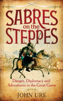 Sabres on the Steppes : Danger, Diplomacy and Adventure in the Great Game, Hardback Book