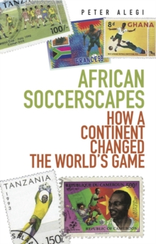 African Soccerscapes : How A Continent Changed the World's Game, Paperback / softback Book
