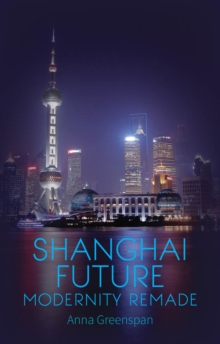 Shanghai Future : Modernity Remade, Hardback Book