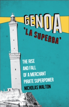 Genoa, 'La Superba' : The Rise and Fall of a Merchant Pirate Superpower, Paperback / softback Book