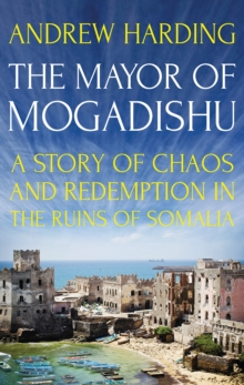 The Mayor of Mogadishu : A Story of Chaos and Redemption in the Ruins of Somalia, Hardback Book