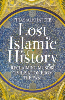 Lost Islamic History : Reclaiming Muslim Civilisation from the Past, Paperback / softback Book