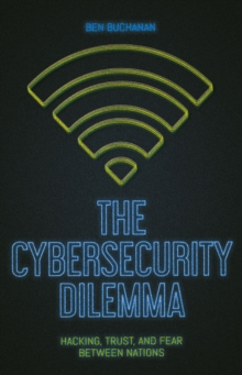 The Cybersecurity Dilemma : Network Intrusions, Trust and Fear in the International System, Paperback Book