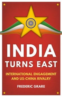 India Turns East : International Engagement and US-China Rivalry, Hardback Book