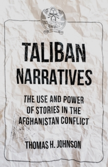 Taliban Narratives : The Use and Power of Stories in the Afghanistan Conflict, Paperback / softback Book