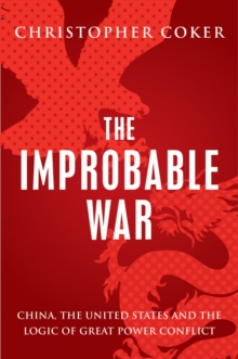 The Improbable War : China, the United States and the Logic of Great Power Conflict, Paperback / softback Book