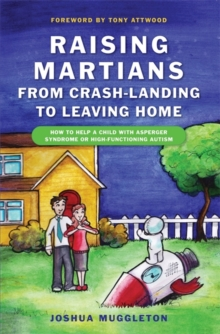 Raising Martians - from Crash-landing to Leaving Home : How to Help a Child with Asperger Syndrome or High-functioning Autism, Paperback Book