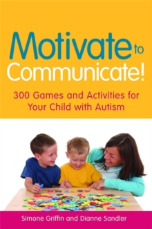 Motivate to Communicate! : 300 Games and Activities for Your Child with Autism, Paperback Book