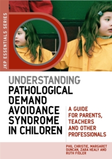 Understanding Pathological Demand Avoidance Syndrome in Children : A Guide for Parents, Teachers and Other Professionals, Paperback / softback Book