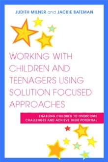 Working with Children and Teenagers Using Solution Focused Approaches : Enabling Children to Overcome Challenges and Achieve Their Potential, Paperback / softback Book