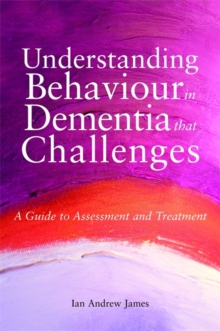 Understanding Behaviour in Dementia that Challenges : A Guide to Assessment and Treatment, Paperback / softback Book