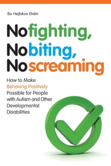No Fighting, No Biting, No Screaming : How to Make Behaving Positively Possible for People with Autism and Other Developmental Disabilities, Paperback Book