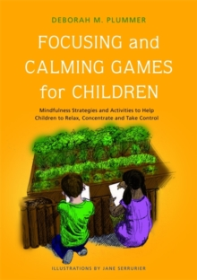 Focusing and Calming Games for Children : Mindfulness Strategies and Activities to Help Children to Relax, Concentrate and Take Control, Paperback Book