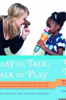 Play to Talk, Talk to Play : 300+ Fun Games and Enjoyable Activities to Promote Good Communication and Play Skills with Your Child, Paperback Book