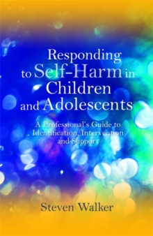 Responding to Self-Harm in Children and Adolescents : A Professional's Guide to Identification, Intervention and Support, Paperback / softback Book