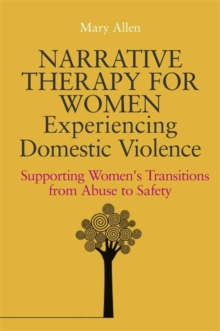 Narrative Therapy for Women Experiencing Domestic Violence : Supporting Women's Transitions from Abuse to Safety, Paperback Book